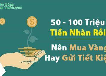 Có 50 - 100 Triệu Tiền Nhàn Rỗi Nên Mua Vàng Hay Gửi Tiết Kiệm Sinh Lời