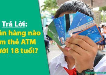 ngân hàng nào làm thẻ ATM dưới 18 tuổi không