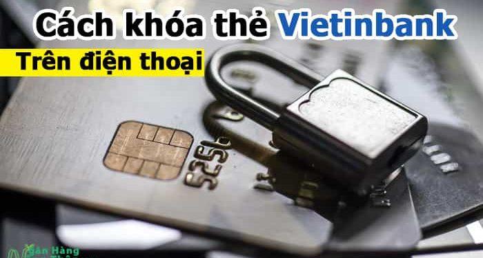 Cách khóa thẻ Vietinbank trên điện thoại khi bị mất, bị nuốt, bị hack