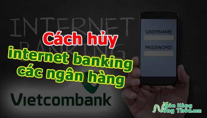 Cách hủy tài khoản internet banking các ngân hàng nhanh chóng, chính xác nhất
