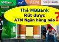 Thẻ MBBank rút được ngân hàng nào, Phí rút tiền MBBank bao nhiêu