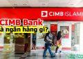 CIMB Bank là ngân hàng gì? Có lừa đảo không? Cách làm thẻ CIMB