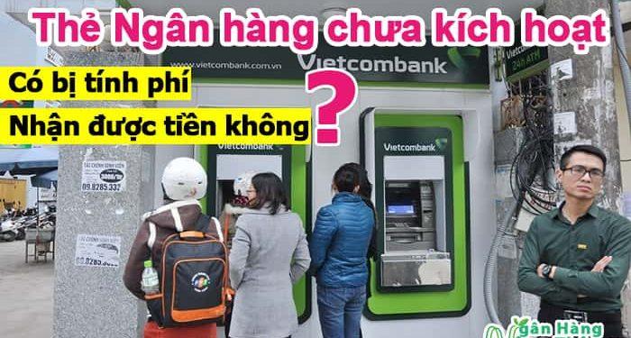 Thẻ ATM, thẻ Ngân hàng chưa kích hoạt có bị tính phí, nhận được tiền không?