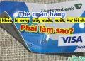 Thẻ ngân hàng bị khóa, bị cong, trầy xước, nuốt, hư lỗi chip phải làm sao?