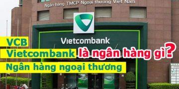 Vietcombank là ngân hàng gì? Ngân hàng vcb, ngân hàng ngoại thương là gì?