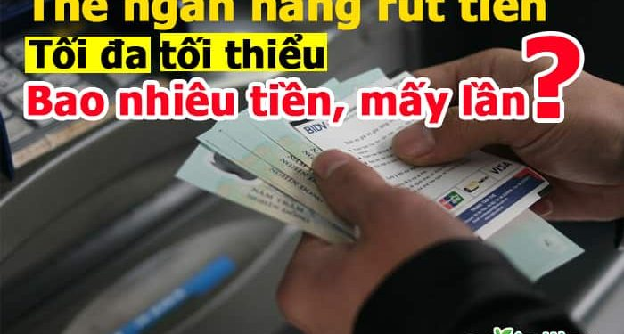Thẻ ngân hàng rút tiền tối đa, tối thiểu và rút 1 ngày bao nhiêu tiền, bao nhiêu lần?